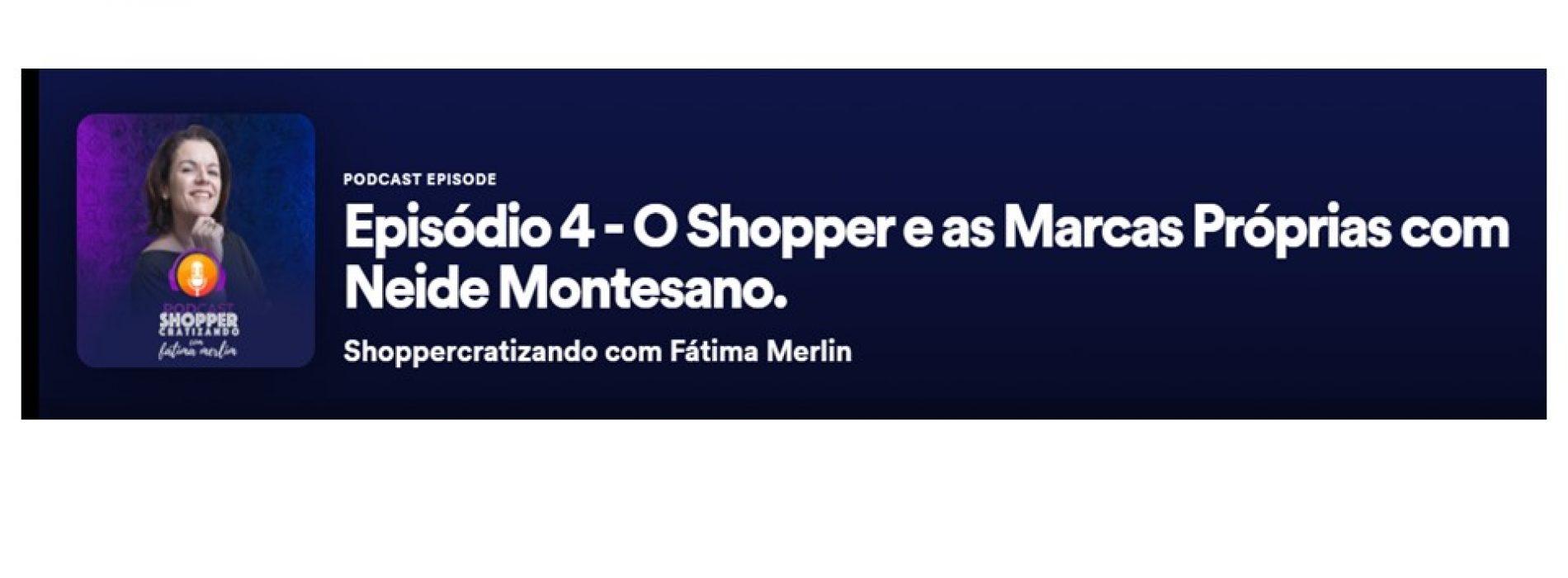 Episódio 4 – O Shopper e as Marcas Próprias com Neide Montesano.